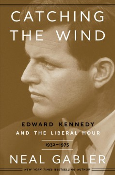 Catching the wind : Edward Kennedy and the liberal hour by Gabler, Neal