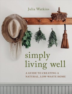 Simply living well : a guide to creating a natural, low-waste home by Watkins, Julia