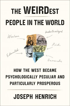 The weirdest  people in the world : how the West became psychologically peculiar and particularly prosperous. by Henrich, Joseph Patrick