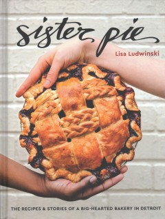 Sister Pie : the recipes & stories of a big-hearted bakery in Detroit by Ludwinski, Lisa