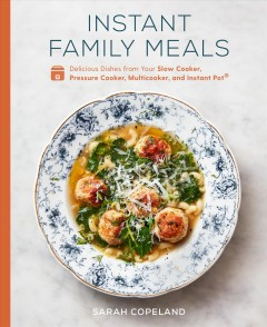 Instant family meals : delicious dishes from your slow cooker, pressure cooker, multicooker, and instant pot by Copeland, Sarah.