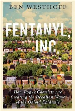 Fentanyl, Inc. : how rogue chemists are creating the deadliest wave of the opioid epidemic by Westhoff, Ben