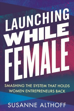 Launching while female : smashing the system that holds women entrepreneurs back by Althoff, Susanne