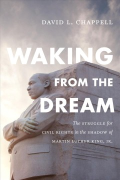 Waking from the dream : the struggle for civil rights in the shadow of Martin Luther King, Jr. by Chappell, David L.