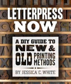 Letterpress now : a DIY guide to new & old printing methods by White, Jessica