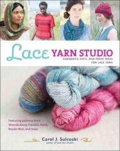 Lace yarn studio : garments, hats, and fresh ideas for lace yarn by Sulcoski, Carol