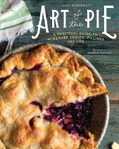 Art of the pie : a practical guide to homemade crusts, fillings, and life by McDermott, Kate