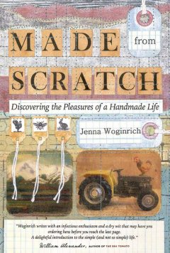 Made from scratch : discovering the pleasures of a handmade life by Woginrich, Jenna.
