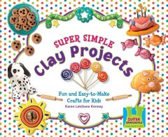 Super simple clay projects : fun and easy-to-make crafts for kids by Kenney, Karen Latchana.