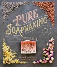 Pure soapmaking : how to create nourishing, natural skin care soaps by Faiola, Anne-Marie