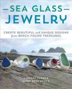 Sea glass jewelry : create beautiful and unique designs from beach-found treasures by Furber, Lindsay.