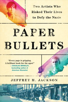 Paper bullets : two artists who risked their lives to defy the Nazis by Jackson, Jeffrey H.