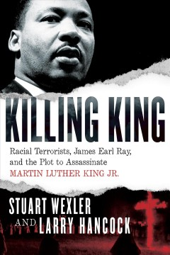 Killing King : racial terrorists, James Earl Ray, and the plot to assassinate Martin Luther King Jr. by Wexler, Stuart
