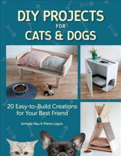 DIY projects for cats and dogs : 20 easy-to-build creations for your best friend by Rau, Armelle