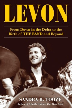 Levon : from down in the Delta to the birth of The Band and beyond by Tooze, Sandra B.