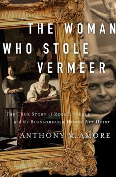 The woman who stole Vermeer : the true story of Rose Dugdale and the Russborough House art heist by Amore, Anthony M.