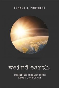 Weird earth : debunking strange ideas about our planet by Prothero, Donald R.