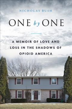 One by one : a memoir of love and loss in the shadows of opioid America by Bush, Nicholas