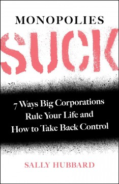 Monopolies suck : 7 ways big corporations rule your life and how to take back control by Hubbard, Sally  (Antitrust expert)