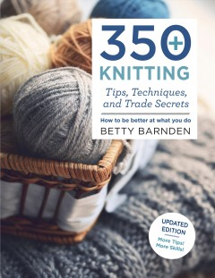 350+ knitting tips, techniques, and trade secrets : how to be better at what you do by Barnden, Betty