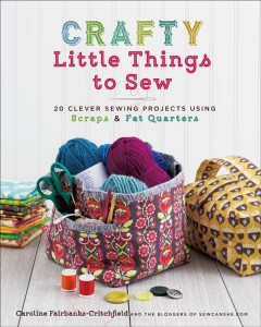 Crafty little things to sew : 20 clever sewing projects using scraps & fat quarters by Fairbanks-Critchfield, Caroline