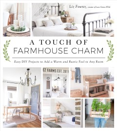 A touch of farmhouse charm : easy DIY projects to add a warm and rustic feel to any room by Fourez, Liz